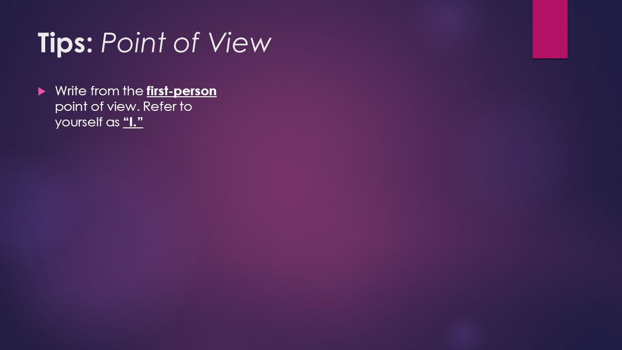 Tips: Point of View  Write from the first-person point of view. Refer to yourself as I.