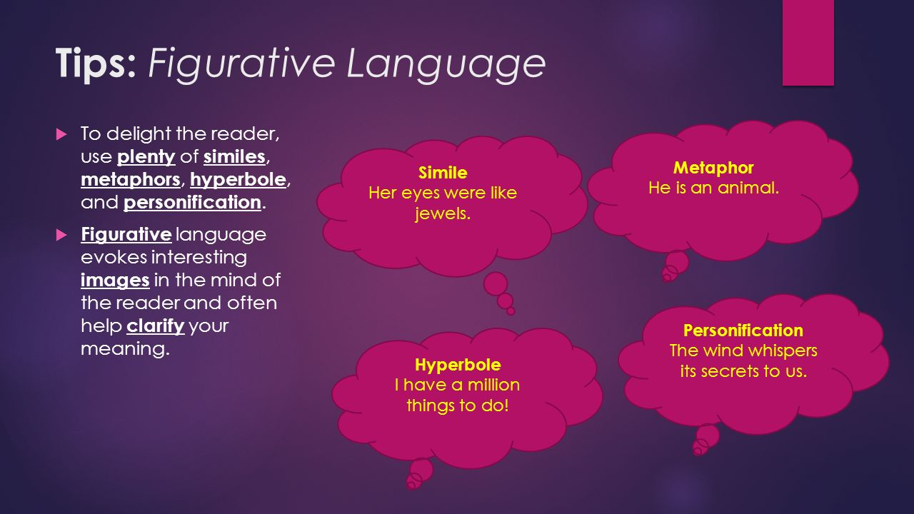 Tips: Figurative Language  To delight the reader, use plenty of similes, metaphors, hyperbole, and personification.