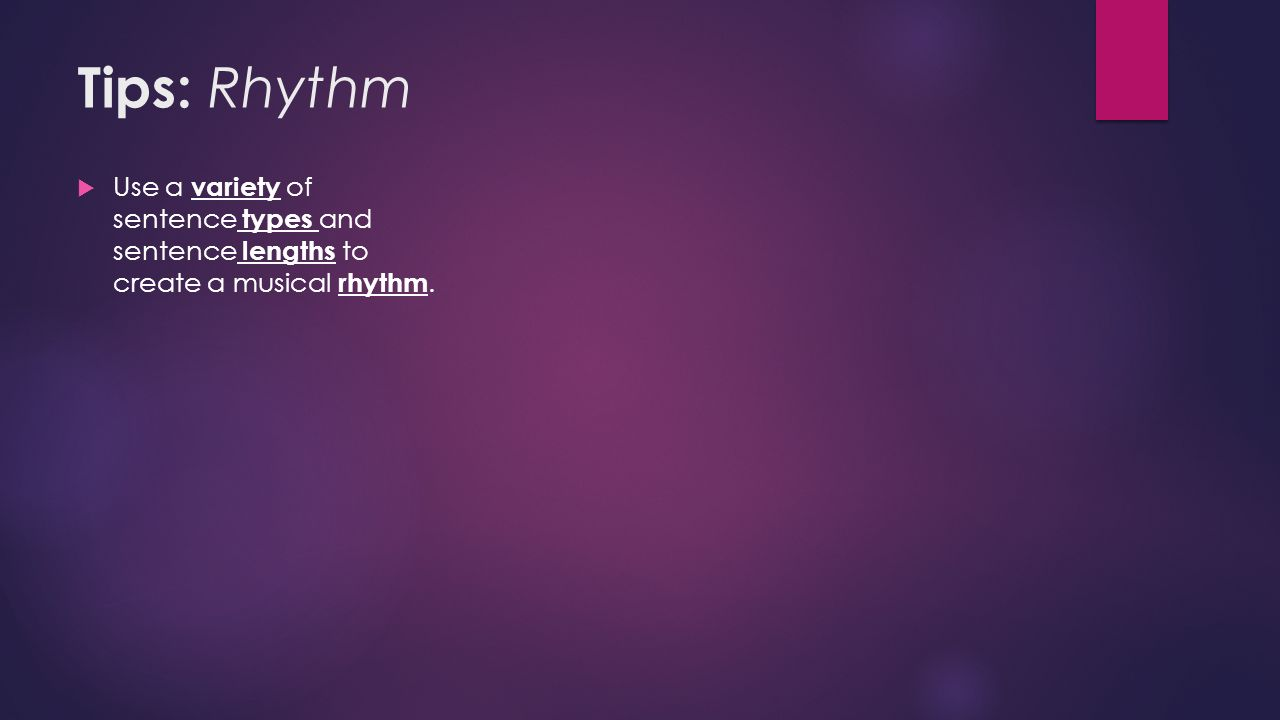 Tips: Rhythm  Use a variety of sentence types and sentence lengths to create a musical rhythm.