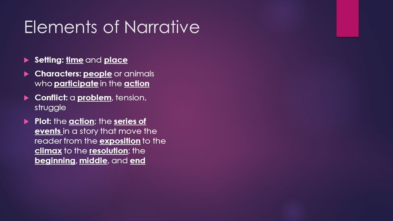 Elements of Narrative  Setting: time and place  Characters: people or animals who participate in the action  Conflict: a problem, tension, struggle  Plot: the action ; the series of events in a story that move the reader from the exposition to the climax to the resolution ; the beginning, middle, and end