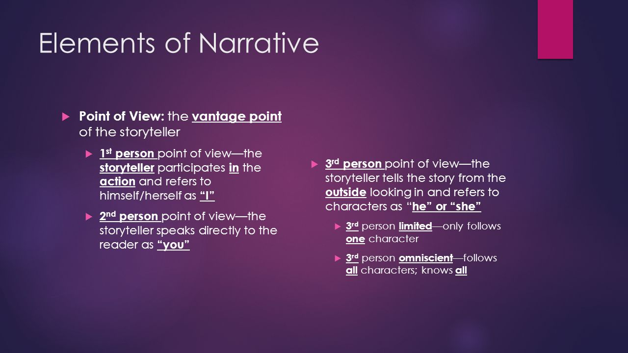 Elements of Narrative  Point of View: the vantage point of the storyteller  1 st person point of view—the storyteller participates in the action and refers to himself/herself as I  2 nd person point of view—the storyteller speaks directly to the reader as you  3 rd person point of view—the storyteller tells the story from the outside looking in and refers to characters as he or she  3 rd person limited —only follows one character  3 rd person omniscient —follows all characters; knows all
