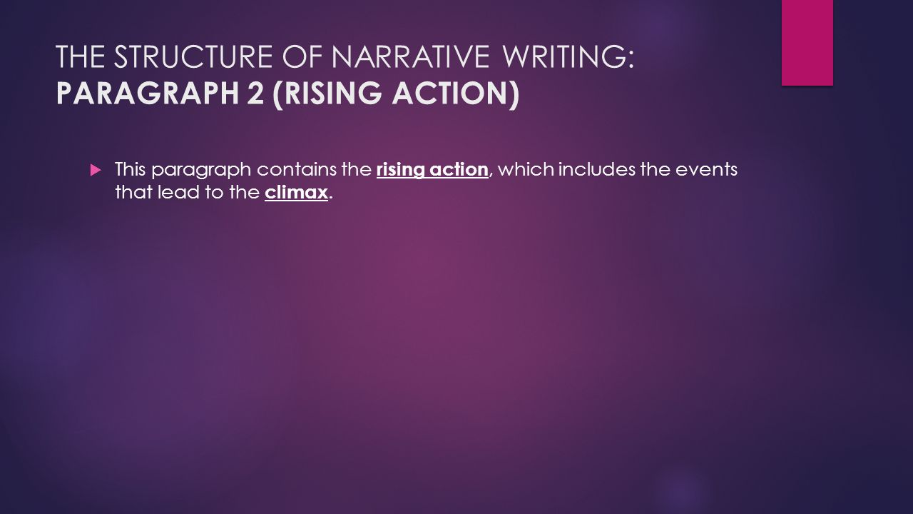 THE STRUCTURE OF NARRATIVE WRITING: PARAGRAPH 2 (RISING ACTION)  This paragraph contains the rising action, which includes the events that lead to the climax.