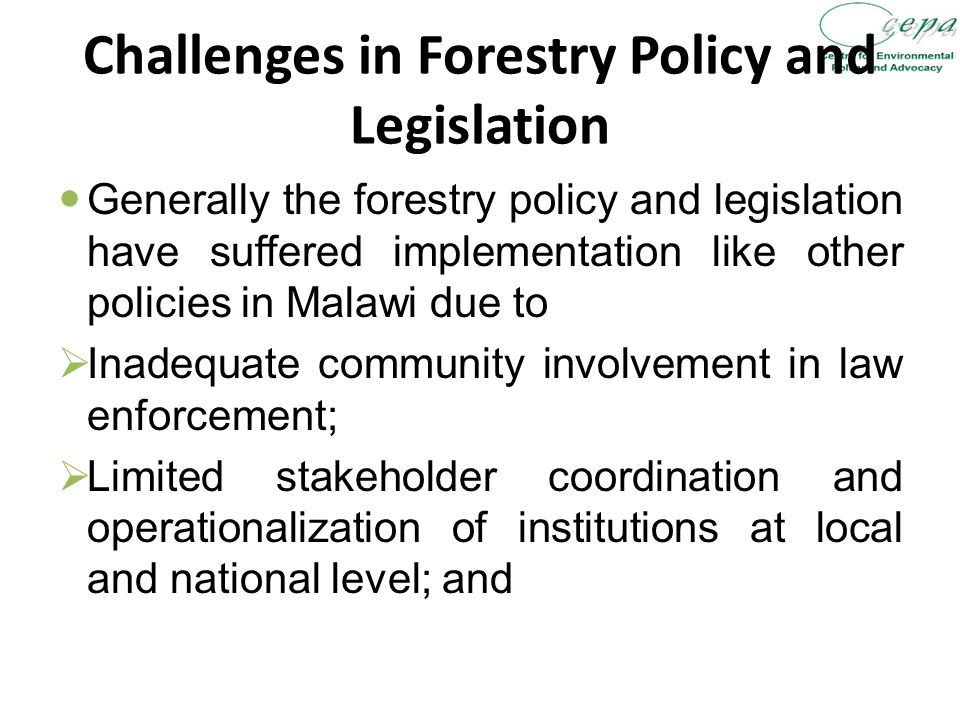 Challenges in Forestry Policy and Legislation Generally the forestry policy and legislation have suffered implementation like other policies in Malawi due to  Inadequate community involvement in law enforcement;  Limited stakeholder coordination and operationalization of institutions at local and national level; and