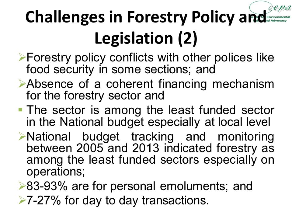 Challenges in Forestry Policy and Legislation (2)  Forestry policy conflicts with other polices like food security in some sections; and  Absence of a coherent financing mechanism for the forestry sector and  The sector is among the least funded sector in the National budget especially at local level  National budget tracking and monitoring between 2005 and 2013 indicated forestry as among the least funded sectors especially on operations;  83-93% are for personal emoluments; and  7-27% for day to day transactions.