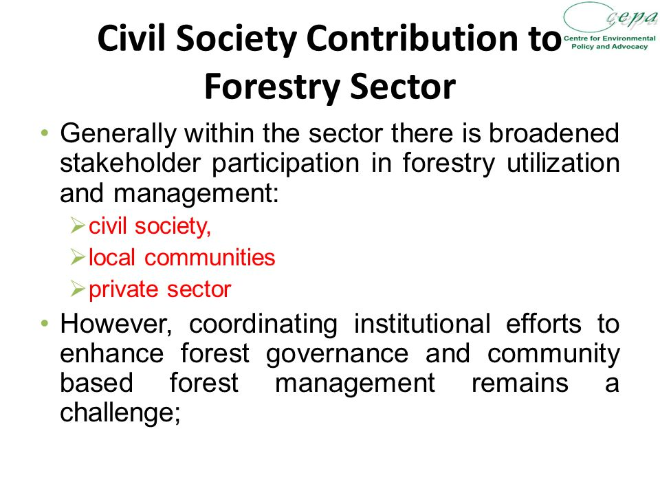 Civil Society Contribution to Forestry Sector Generally within the sector there is broadened stakeholder participation in forestry utilization and management:  civil society,  local communities  private sector However, coordinating institutional efforts to enhance forest governance and community based forest management remains a challenge;