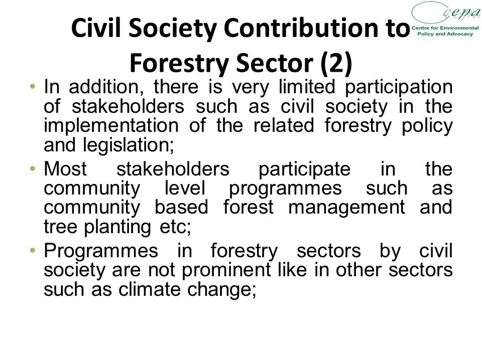 Civil Society Contribution to Forestry Sector (2) In addition, there is very limited participation of stakeholders such as civil society in the implementation of the related forestry policy and legislation; Most stakeholders participate in the community level programmes such as community based forest management and tree planting etc; Programmes in forestry sectors by civil society are not prominent like in other sectors such as climate change;