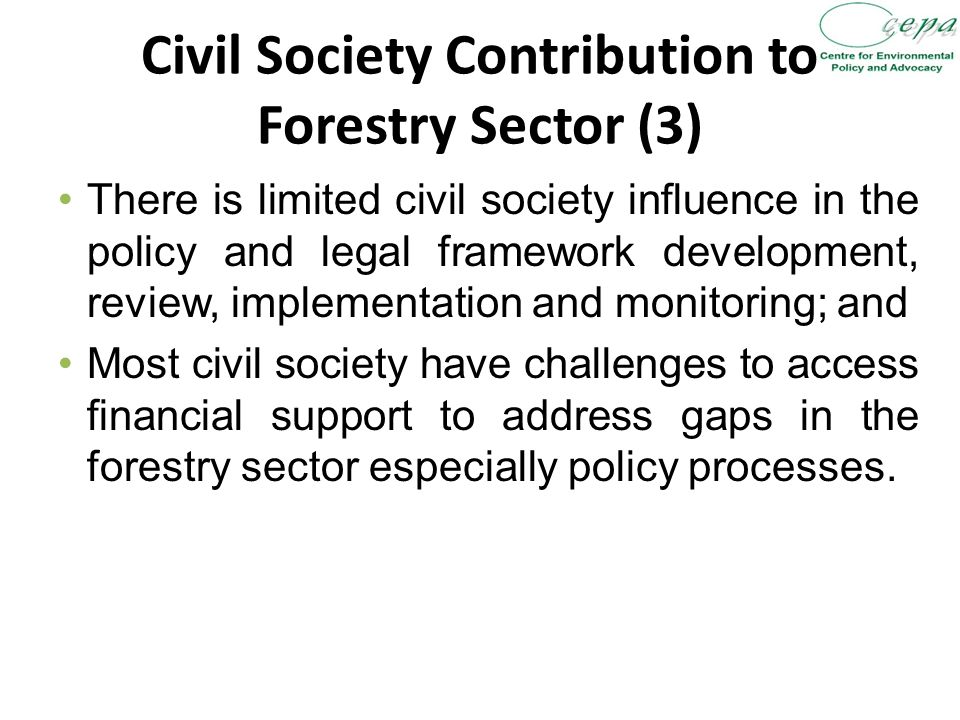 Civil Society Contribution to Forestry Sector (3) There is limited civil society influence in the policy and legal framework development, review, implementation and monitoring; and Most civil society have challenges to access financial support to address gaps in the forestry sector especially policy processes.