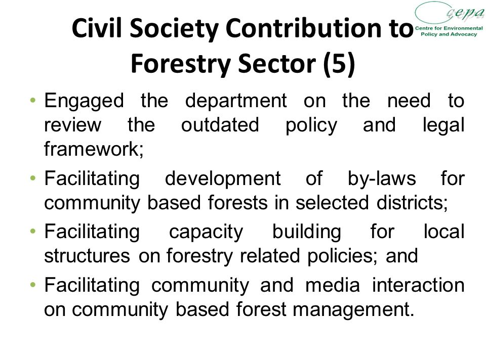Civil Society Contribution to Forestry Sector (5) Engaged the department on the need to review the outdated policy and legal framework; Facilitating development of by-laws for community based forests in selected districts; Facilitating capacity building for local structures on forestry related policies; and Facilitating community and media interaction on community based forest management.