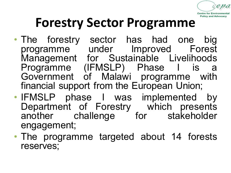 Forestry Sector Programme The forestry sector has had one big programme under Improved Forest Management for Sustainable Livelihoods Programme (IFMSLP) Phase I is a Government of Malawi programme with financial support from the European Union; IFMSLP phase I was implemented by Department of Forestry which presents another challenge for stakeholder engagement; The programme targeted about 14 forests reserves;
