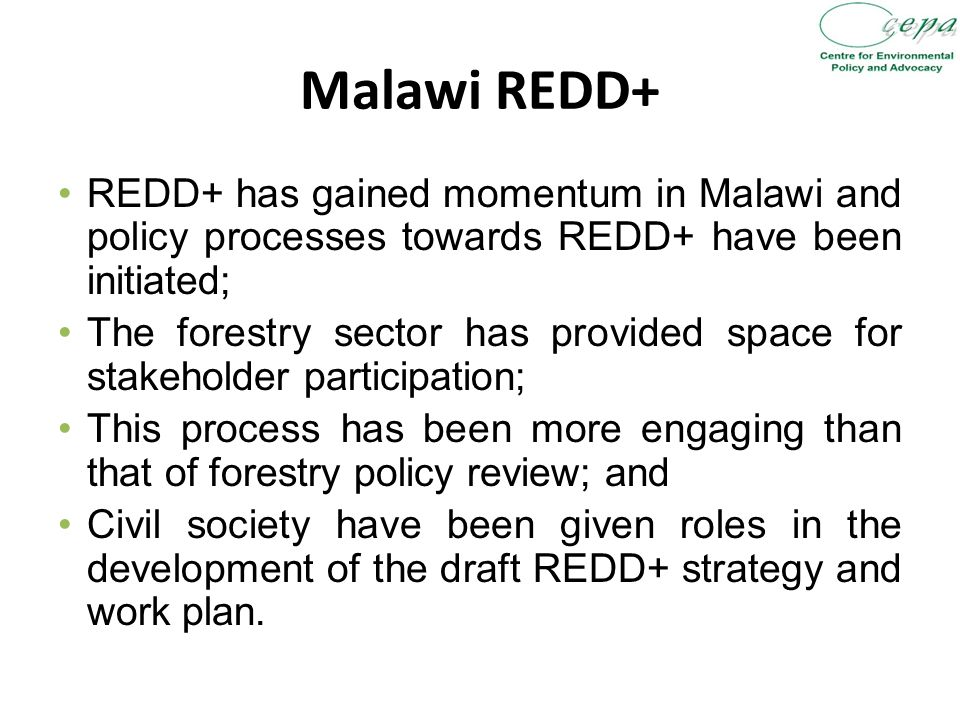Malawi REDD+ REDD+ has gained momentum in Malawi and policy processes towards REDD+ have been initiated; The forestry sector has provided space for stakeholder participation; This process has been more engaging than that of forestry policy review; and Civil society have been given roles in the development of the draft REDD+ strategy and work plan.