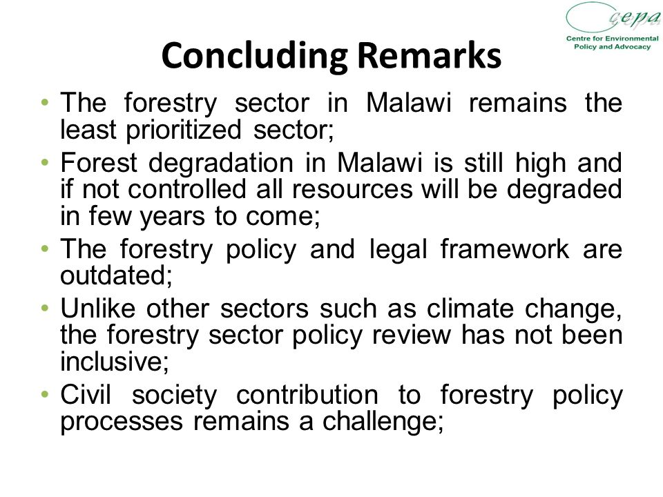 Concluding Remarks The forestry sector in Malawi remains the least prioritized sector; Forest degradation in Malawi is still high and if not controlled all resources will be degraded in few years to come; The forestry policy and legal framework are outdated; Unlike other sectors such as climate change, the forestry sector policy review has not been inclusive; Civil society contribution to forestry policy processes remains a challenge;