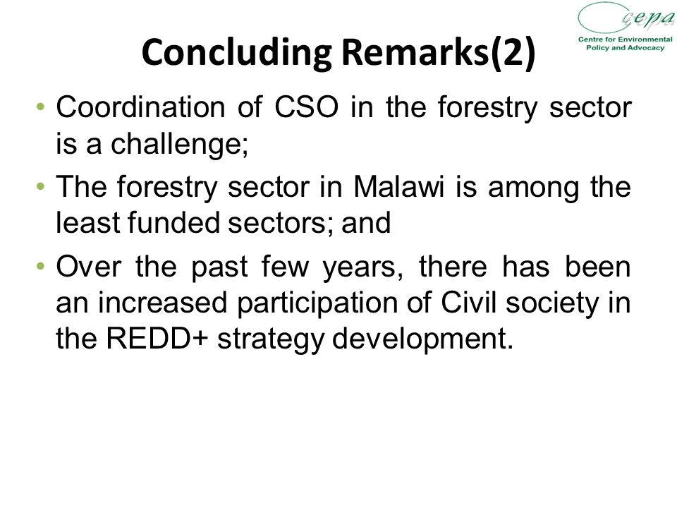 Concluding Remarks(2) Coordination of CSO in the forestry sector is a challenge; The forestry sector in Malawi is among the least funded sectors; and Over the past few years, there has been an increased participation of Civil society in the REDD+ strategy development.