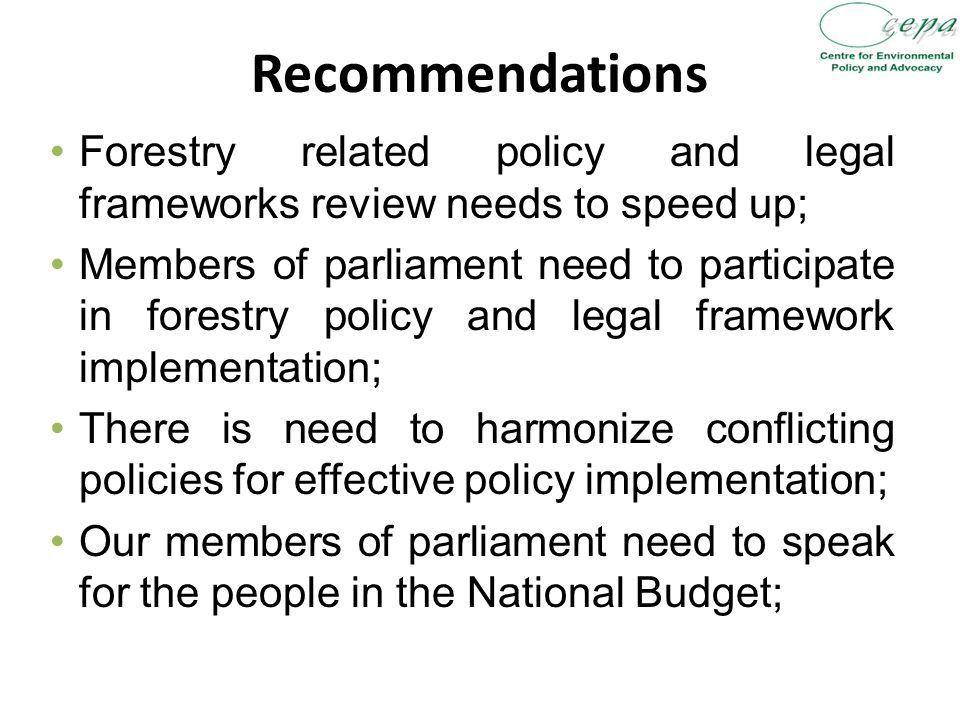 Recommendations Forestry related policy and legal frameworks review needs to speed up; Members of parliament need to participate in forestry policy and legal framework implementation; There is need to harmonize conflicting policies for effective policy implementation; Our members of parliament need to speak for the people in the National Budget;