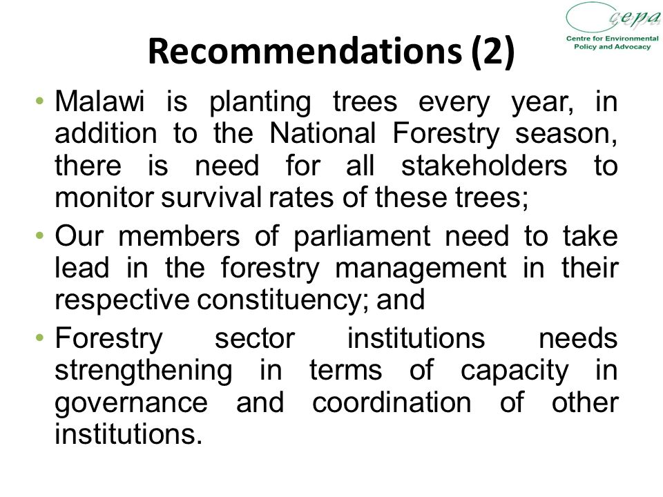 Recommendations (2) Malawi is planting trees every year, in addition to the National Forestry season, there is need for all stakeholders to monitor survival rates of these trees; Our members of parliament need to take lead in the forestry management in their respective constituency; and Forestry sector institutions needs strengthening in terms of capacity in governance and coordination of other institutions.