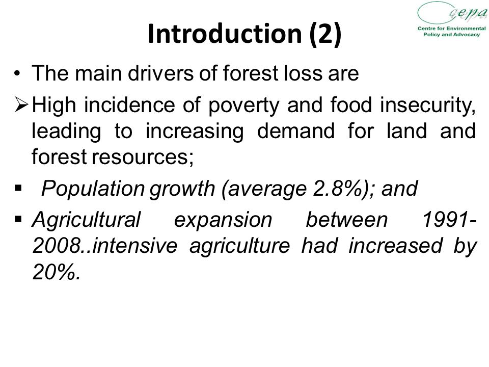 Introduction (2) The main drivers of forest loss are  High incidence of poverty and food insecurity, leading to increasing demand for land and forest resources;  Population growth (average 2.8%); and  Agricultural expansion between intensive agriculture had increased by 20%.