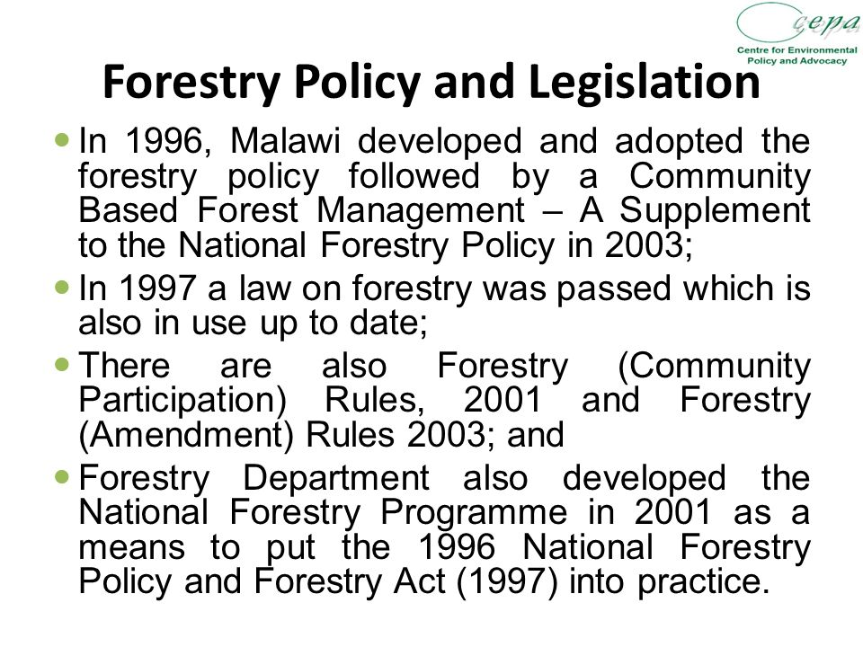 Forestry Policy and Legislation In 1996, Malawi developed and adopted the forestry policy followed by a Community Based Forest Management – A Supplement to the National Forestry Policy in 2003; In 1997 a law on forestry was passed which is also in use up to date; There are also Forestry (Community Participation) Rules, 2001 and Forestry (Amendment) Rules 2003; and Forestry Department also developed the National Forestry Programme in 2001 as a means to put the 1996 National Forestry Policy and Forestry Act (1997) into practice.