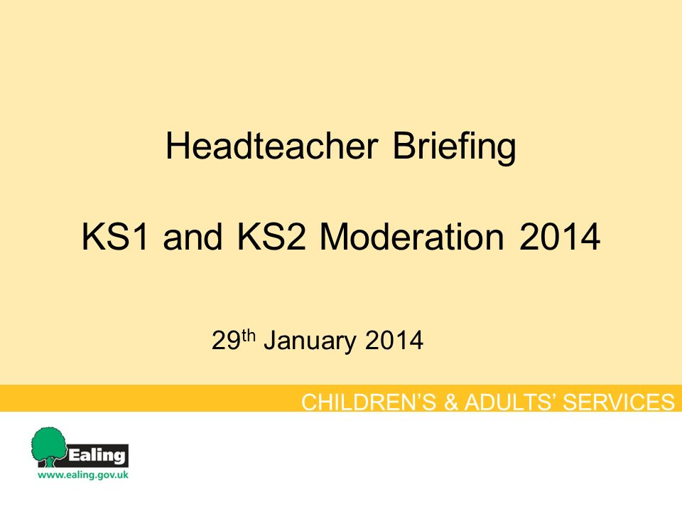 Headteacher Briefing KS1 and KS2 Moderation th January 2014 CHILDREN'S & ADULTS' SERVICES