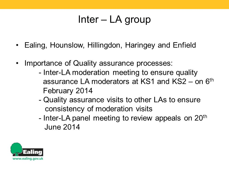 Inter – LA group Ealing, Hounslow, Hillingdon, Haringey and Enfield Importance of Quality assurance processes: - Inter-LA moderation meeting to ensure quality assurance LA moderators at KS1 and KS2 – on 6 th February Quality assurance visits to other LAs to ensure consistency of moderation visits - Inter-LA panel meeting to review appeals on 20 th June 2014