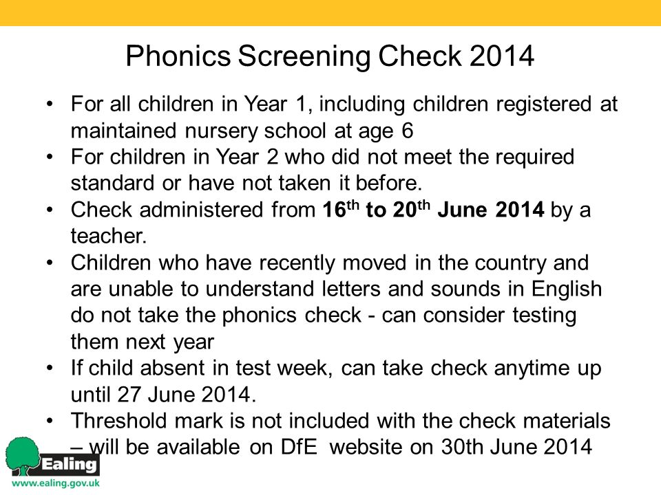 Phonics Screening Check 2014 For all children in Year 1, including children registered at maintained nursery school at age 6 For children in Year 2 who did not meet the required standard or have not taken it before.