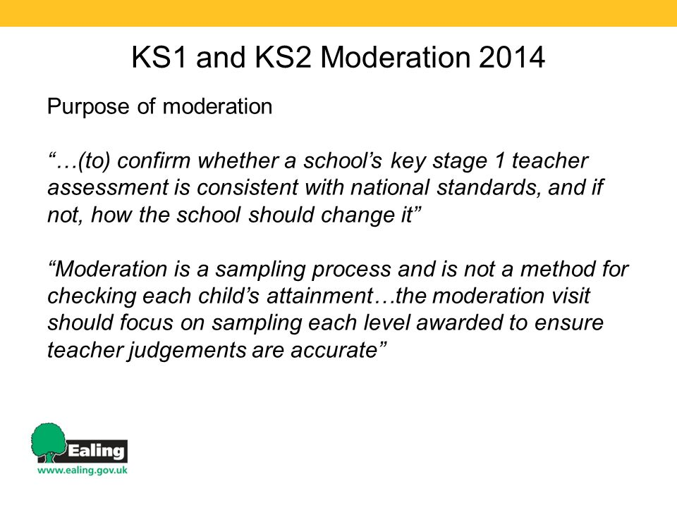 KS1 and KS2 Moderation 2014 Purpose of moderation …(to) confirm whether a school's key stage 1 teacher assessment is consistent with national standards, and if not, how the school should change it Moderation is a sampling process and is not a method for checking each child's attainment…the moderation visit should focus on sampling each level awarded to ensure teacher judgements are accurate