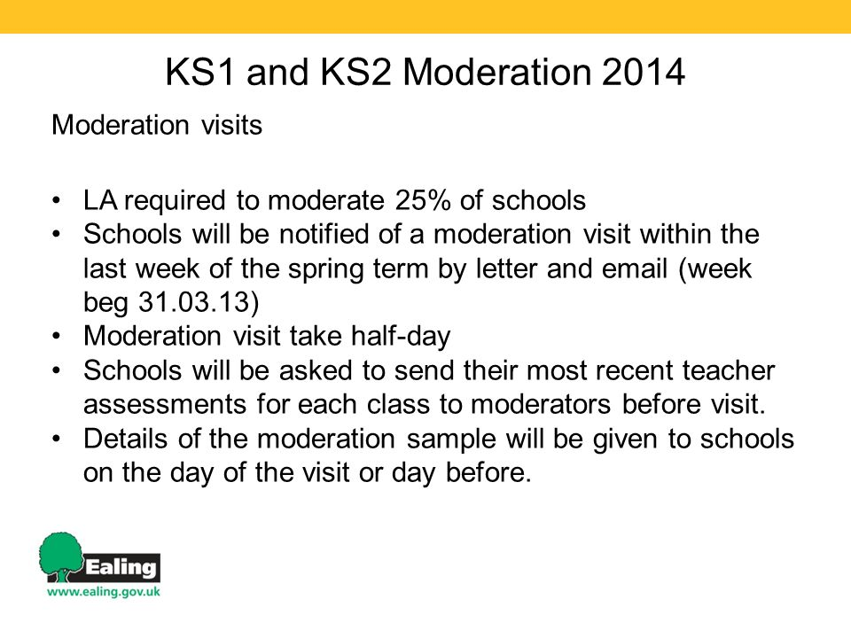 KS1 and KS2 Moderation 2014 Moderation visits LA required to moderate 25% of schools Schools will be notified of a moderation visit within the last week of the spring term by letter and  (week beg ) Moderation visit take half-day Schools will be asked to send their most recent teacher assessments for each class to moderators before visit.