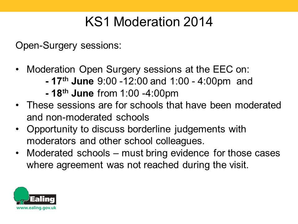 KS1 Moderation 2014 Open-Surgery sessions: Moderation Open Surgery sessions at the EEC on: - 17 th June 9:00 -12:00 and 1:00 - 4:00pm and - 18 th June from 1:00 -4:00pm These sessions are for schools that have been moderated and non-moderated schools Opportunity to discuss borderline judgements with moderators and other school colleagues.