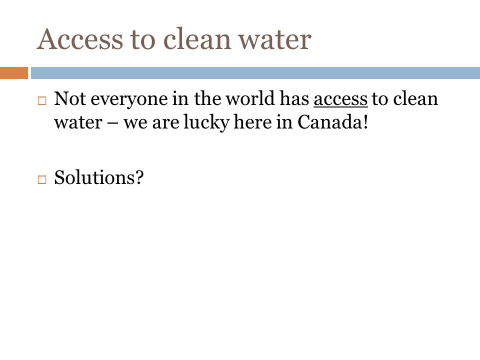 Access to clean water  Not everyone in the world has access to clean water – we are lucky here in Canada.