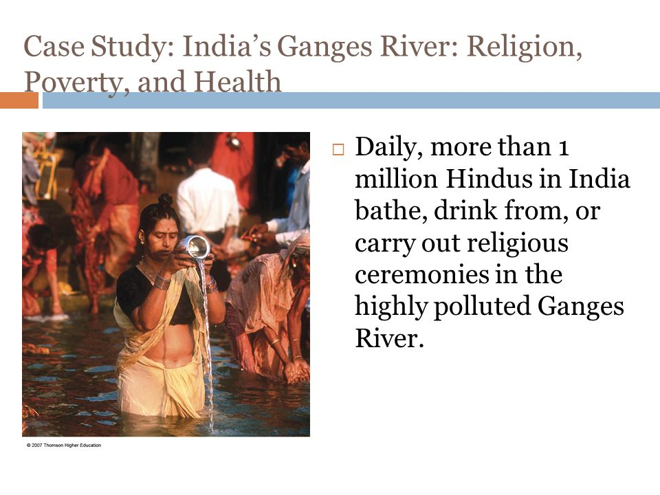 Case Study: India's Ganges River: Religion, Poverty, and Health  Daily, more than 1 million Hindus in India bathe, drink from, or carry out religious ceremonies in the highly polluted Ganges River.
