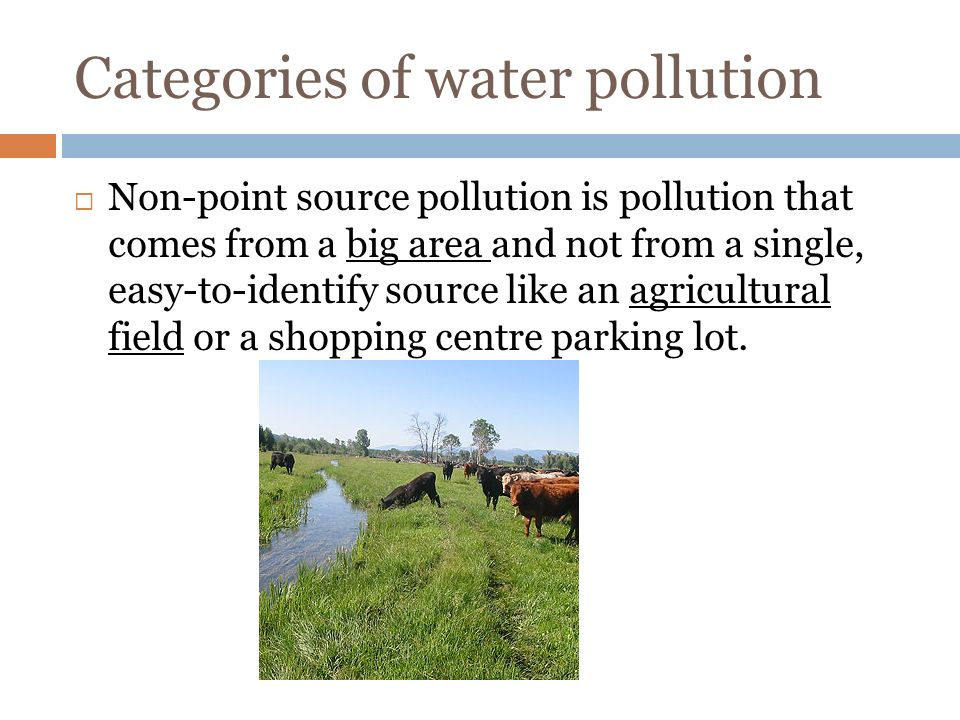 Categories of water pollution  Non-point source pollution is pollution that comes from a big area and not from a single, easy-to-identify source like an agricultural field or a shopping centre parking lot.