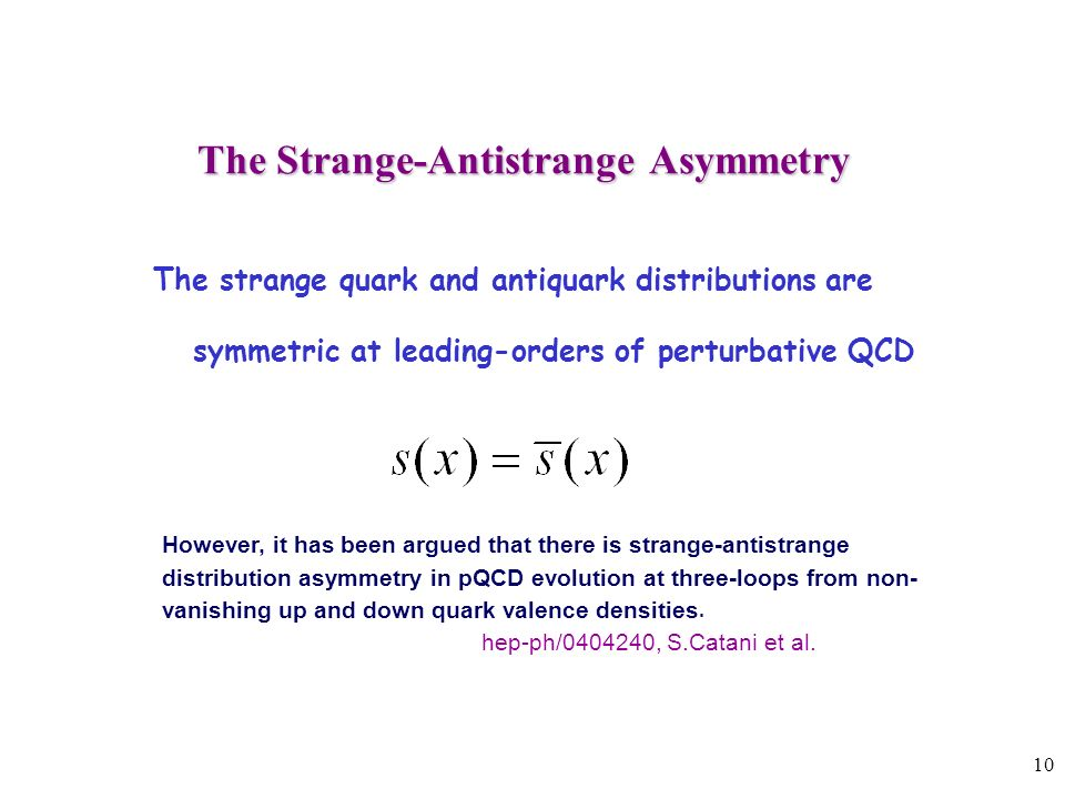 10 The Strange-Antistrange Asymmetry The Strange-Antistrange Asymmetry The strange quark and antiquark distributions are symmetric at leading-orders of perturbative QCD However, it has been argued that there is strange-antistrange distribution asymmetry in pQCD evolution at three-loops from non- vanishing up and down quark valence densities.