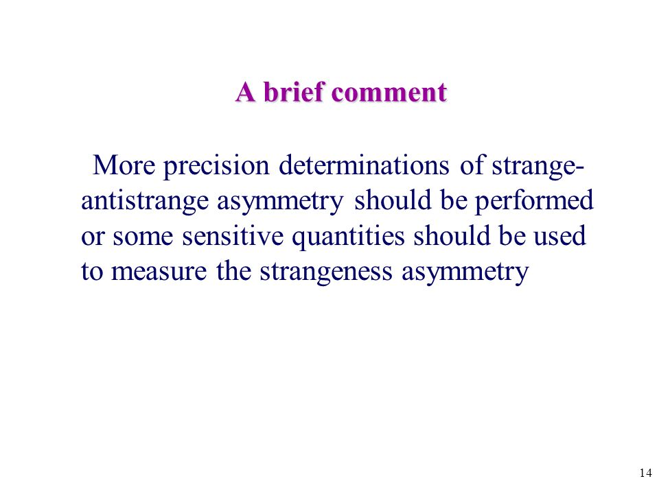 14 A brief comment More precision determinations of strange- antistrange asymmetry should be performed or some sensitive quantities should be used to measure the strangeness asymmetry