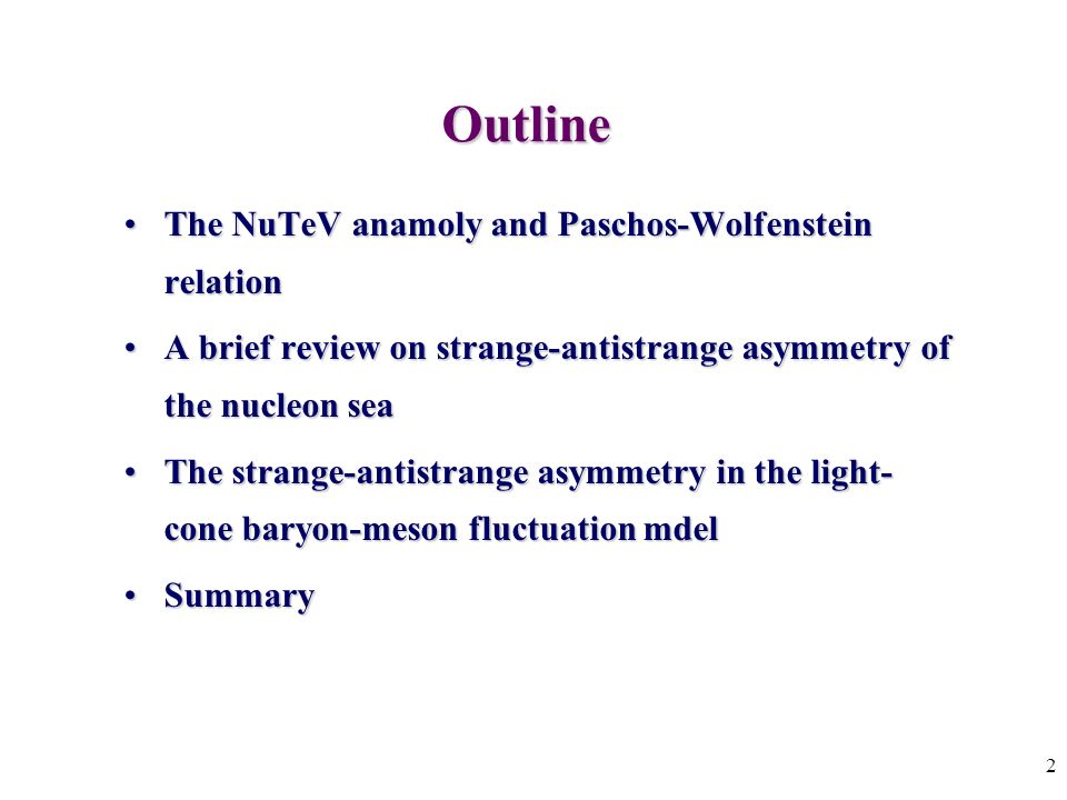 2 Outline The NuTeV anamoly and Paschos-Wolfenstein relationThe NuTeV anamoly and Paschos-Wolfenstein relation A brief review on strange-antistrange asymmetry of the nucleon seaA brief review on strange-antistrange asymmetry of the nucleon sea The strange-antistrange asymmetry in the light- cone baryon-meson fluctuation mdelThe strange-antistrange asymmetry in the light- cone baryon-meson fluctuation mdel SummarySummary