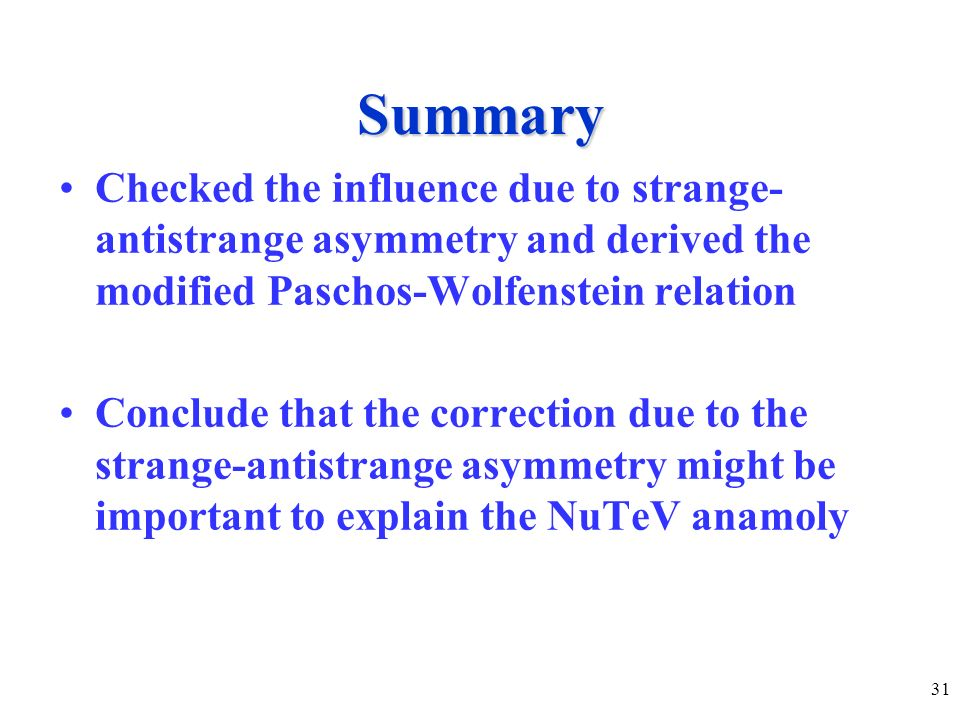 31 Summary Checked the influence due to strange- antistrange asymmetry and derived the modified Paschos-Wolfenstein relation Conclude that the correction due to the strange-antistrange asymmetry might be important to explain the NuTeV anamoly