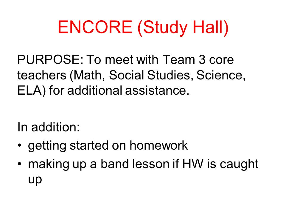 ENCORE (Study Hall) PURPOSE: To meet with Team 3 core teachers (Math, Social Studies, Science, ELA) for additional assistance.