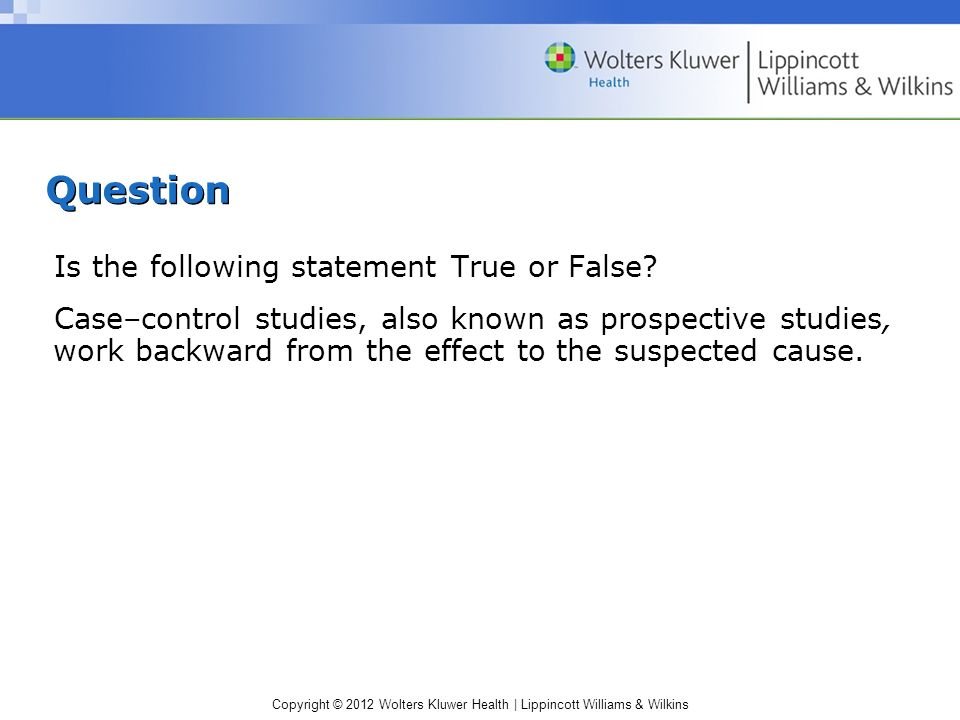 Copyright © 2012 Wolters Kluwer Health | Lippincott Williams & Wilkins Question Is the following statement True or False.