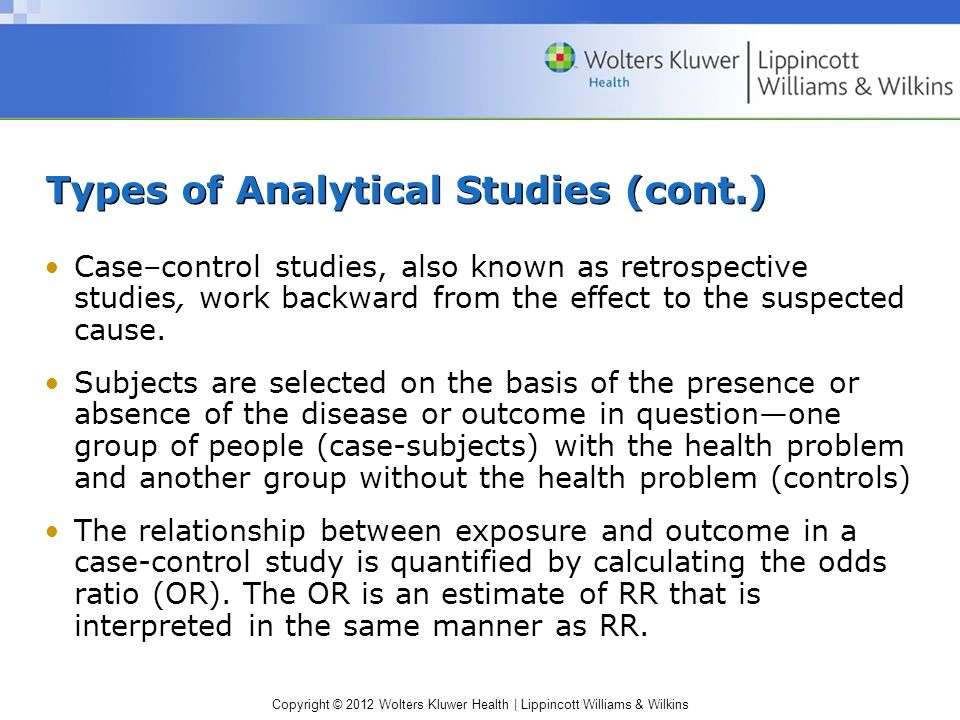 Copyright © 2012 Wolters Kluwer Health | Lippincott Williams & Wilkins Types of Analytical Studies (cont.) Case–control studies, also known as retrospective studies, work backward from the effect to the suspected cause.
