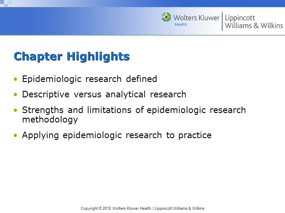 Copyright © 2012 Wolters Kluwer Health | Lippincott Williams & Wilkins Chapter Highlights Epidemiologic research defined Descriptive versus analytical research Strengths and limitations of epidemiologic research methodology Applying epidemiologic research to practice