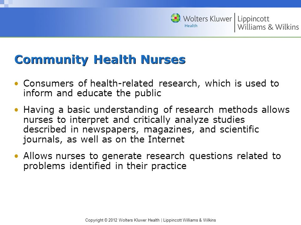 Copyright © 2012 Wolters Kluwer Health | Lippincott Williams & Wilkins Community Health Nurses Consumers of health-related research, which is used to inform and educate the public Having a basic understanding of research methods allows nurses to interpret and critically analyze studies described in newspapers, magazines, and scientific journals, as well as on the Internet Allows nurses to generate research questions related to problems identified in their practice