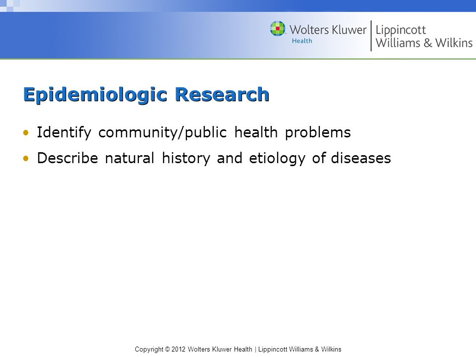 Copyright © 2012 Wolters Kluwer Health | Lippincott Williams & Wilkins Epidemiologic Research Identify community/public health problems Describe natural history and etiology of diseases