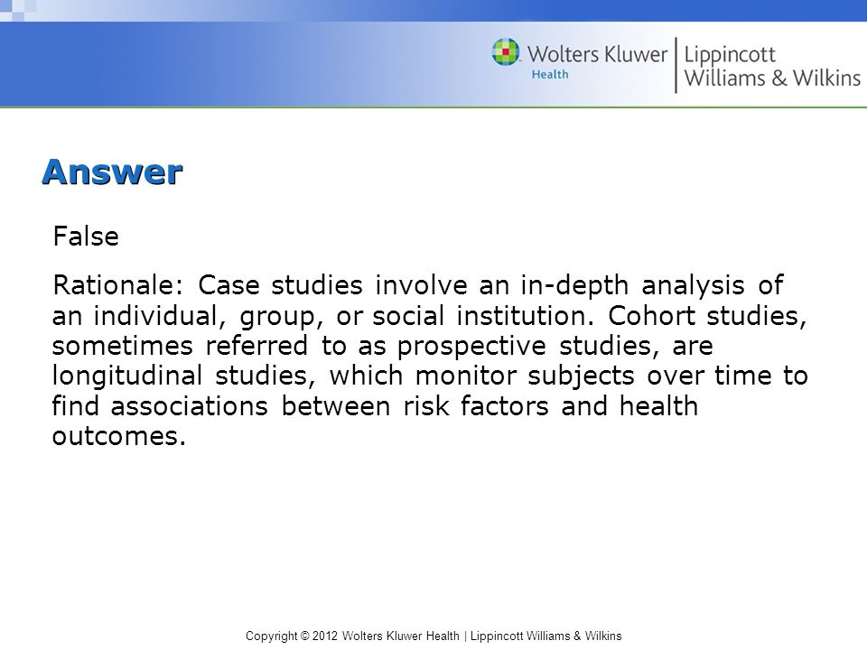 Copyright © 2012 Wolters Kluwer Health | Lippincott Williams & Wilkins Answer False Rationale: Case studies involve an in-depth analysis of an individual, group, or social institution.
