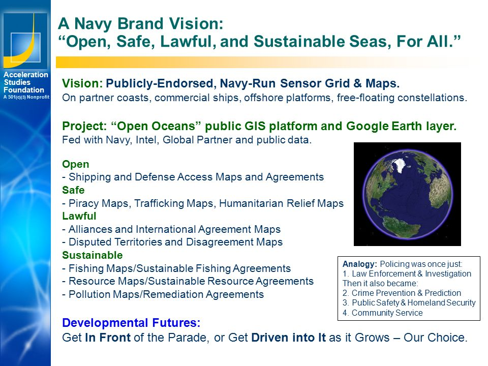 Los Angeles New York Palo Alto Acceleration Studies Foundation A 501 (c)(3) Nonprofit A Navy Brand Vision: Open, Safe, Lawful, and Sustainable Seas, For All. Vision: Publicly-Endorsed, Navy-Run Sensor Grid & Maps.