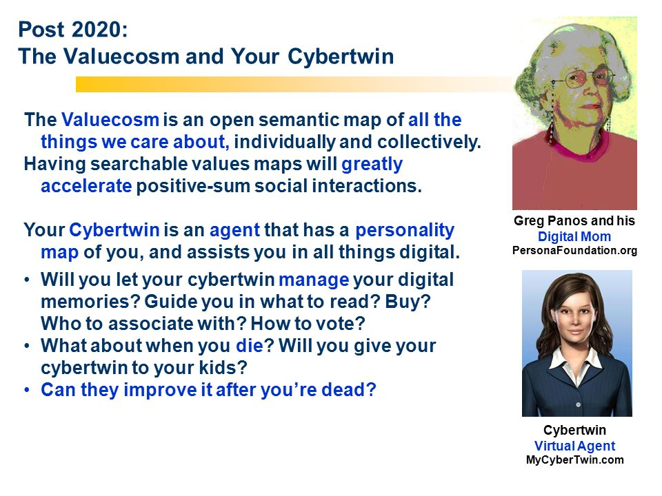 Los Angeles New York Palo Alto Acceleration Studies Foundation A 501 (c)(3) Nonprofit Post 2020: The Valuecosm and Your Cybertwin The Valuecosm is an open semantic map of all the things we care about, individually and collectively.