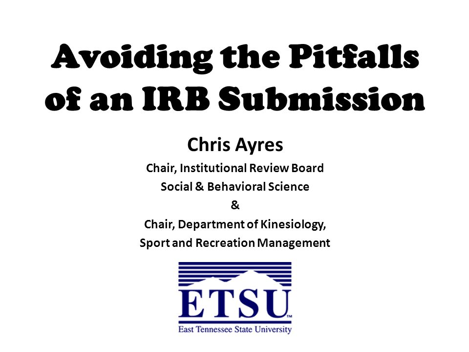 Avoiding the Pitfalls of an IRB Submission Chris Ayres Chair, Institutional Review Board Social & Behavioral Science & Chair, Department of Kinesiology, Sport and Recreation Management