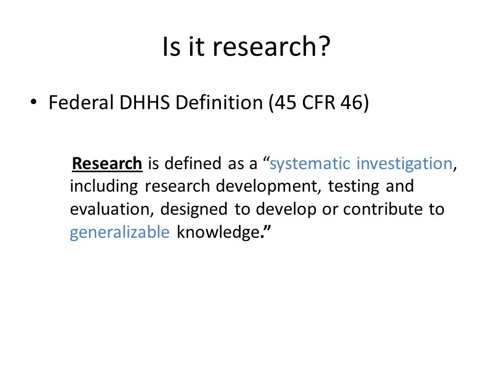 Federal DHHS Definition (45 CFR 46) Research is defined as a systematic investigation, including research development, testing and evaluation, designed to develop or contribute to generalizable knowledge. Is it research