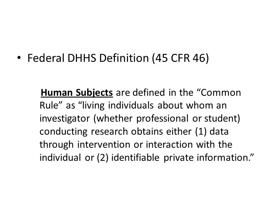 Federal DHHS Definition (45 CFR 46) Human Subjects are defined in the Common Rule as living individuals about whom an investigator (whether professional or student) conducting research obtains either (1) data through intervention or interaction with the individual or (2) identifiable private information.