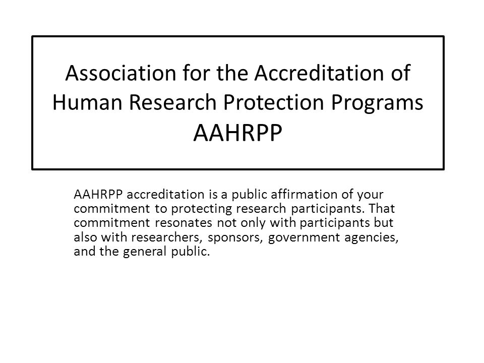 Association for the Accreditation of Human Research Protection Programs AAHRPP AAHRPP accreditation is a public affirmation of your commitment to protecting research participants.