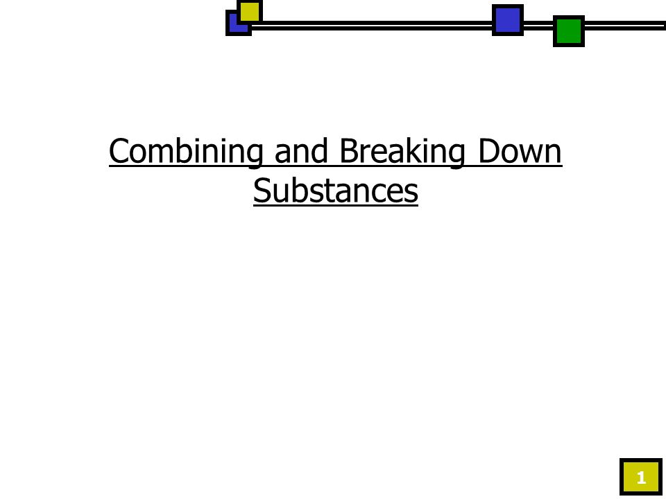 1 Combining and Breaking Down Substances