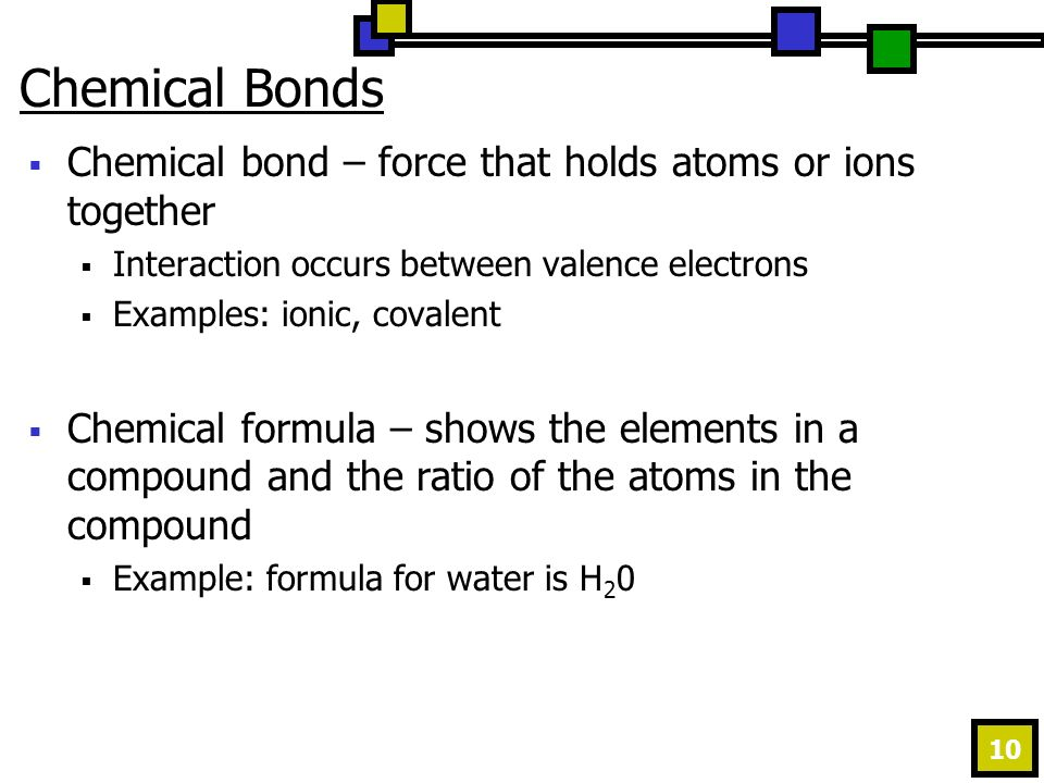 10 Chemical Bonds  Chemical bond – force that holds atoms or ions together  Interaction occurs between valence electrons  Examples: ionic, covalent  Chemical formula – shows the elements in a compound and the ratio of the atoms in the compound  Example: formula for water is H 2 0
