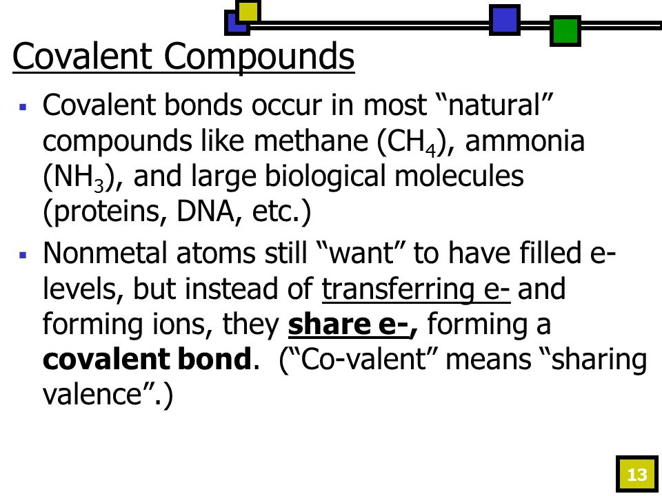 13 Covalent Compounds  Covalent bonds occur in most natural compounds like methane (CH 4 ), ammonia (NH 3 ), and large biological molecules (proteins, DNA, etc.)  Nonmetal atoms still want to have filled e- levels, but instead of transferring e- and forming ions, they share e-, forming a covalent bond.