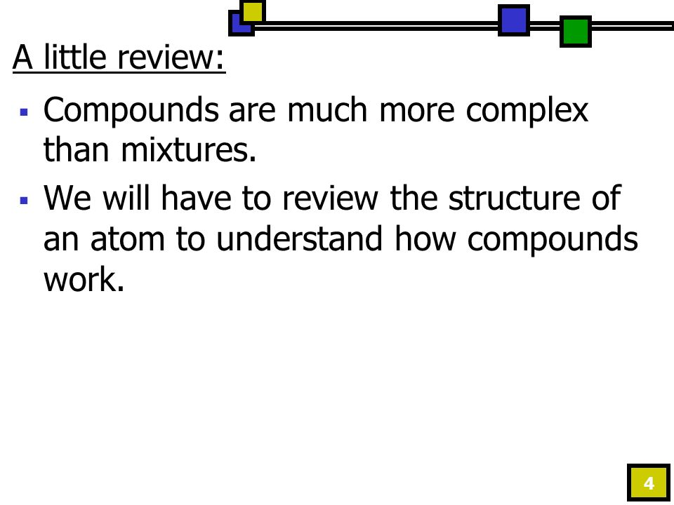4 A little review:  Compounds are much more complex than mixtures.